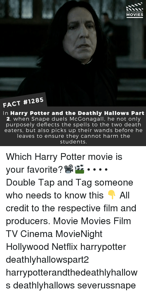 Tag Someone Who: DID YOU KNOW  MOVIES  FACT #1285  In Harry Potter and the Deathly Hallows Part  2, when Snape duels McGonagall, he not only  purposely deflects the spells to the two death  eaters, but also picks up their wands before he  leaves to ensure they cannot harm the  students. Which Harry Potter movie is your favorite?📽️🎬 • • • • Double Tap and Tag someone who needs to know this 👇 All credit to the respective film and producers. Movie Movies Film TV Cinema MovieNight Hollywood Netflix harrypotter deathlyhallowspart2 harrypotterandthedeathlyhallows deathlyhallows severussnape