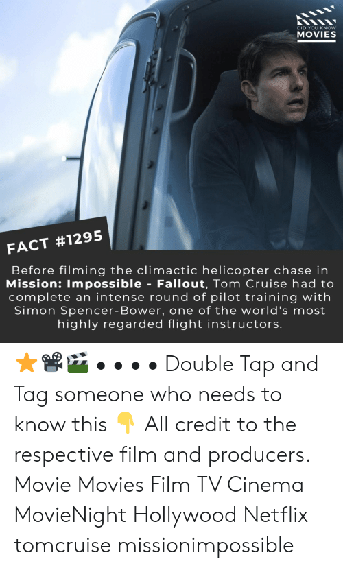Tom Cruise: DID YOU KNOW  MOVIES  FACT #1295  Before filming the climactic helicopter chase in  Mission: Impossible - Fallout, Tom Cruise had to  complete an intense round of pilot training with  Simon Spencer- Bower, one of the world's most  highly regarded flight instructors. ⭐📽️🎬 • • • • Double Tap and Tag someone who needs to know this 👇 All credit to the respective film and producers. Movie Movies Film TV Cinema MovieNight Hollywood Netflix tomcruise missionimpossible