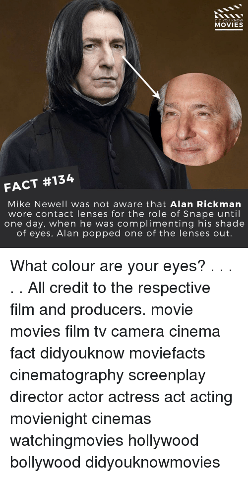knowing movie: DID YOU KNOW  MOVIES  FACT #134  Mike Newell was not aware that Alan Rickman  wore contact lenses for the role of Snape until  one day, when he was  complimenting his shade  of eyes, Alan popped one of the lenses out. What colour are your eyes? . . . . . All credit to the respective film and producers. movie movies film tv camera cinema fact didyouknow moviefacts cinematography screenplay director actor actress act acting movienight cinemas watchingmovies hollywood bollywood didyouknowmovies