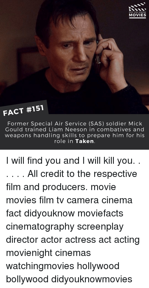 knowing movie: DID YOU KNOW  MOVIES  FACT #151  Former Special Air Service (SAS) soldier Mick  Gould trained Liam Neeson in combatives and  weapons handling skills to prepare him for his  role in Taken I will find you and I will kill you. . . . . . All credit to the respective film and producers. movie movies film tv camera cinema fact didyouknow moviefacts cinematography screenplay director actor actress act acting movienight cinemas watchingmovies hollywood bollywood didyouknowmovies