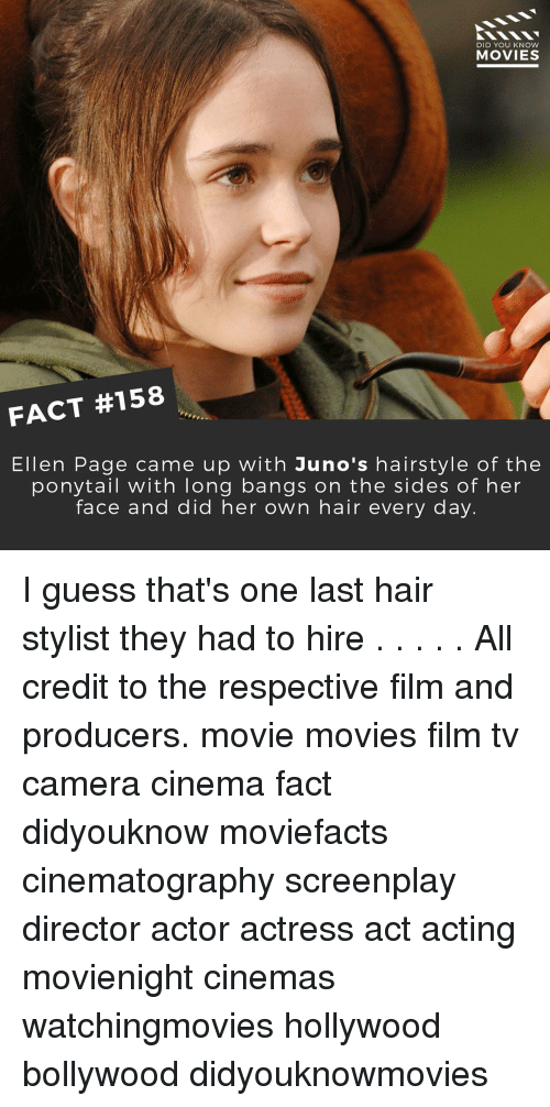 Memes, Ellen, and Hairstyles: DID YOU KNOW  MOVIES  FACT #158  Ellen Page came up with Juno's hairstyle of the  ponytail with long bangs on the sides of her  face and did her own hair every day I guess that's one last hair stylist they had to hire . . . . . All credit to the respective film and producers. movie movies film tv camera cinema fact didyouknow moviefacts cinematography screenplay director actor actress act acting movienight cinemas watchingmovies hollywood bollywood didyouknowmovies