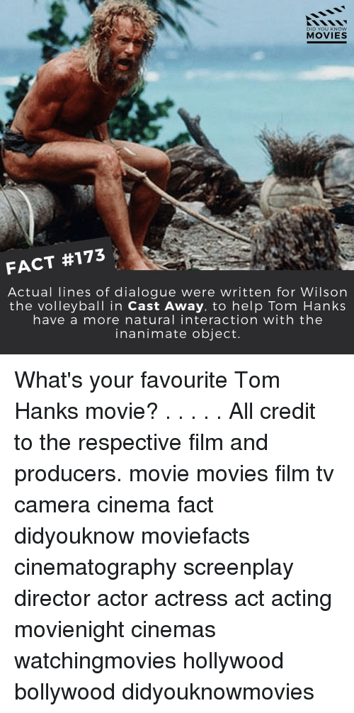 dialogues: DID YOU KNOW  MOVIES  FACT #173  Actual lines of dialogue were written for Wilson  the volleyball in Cast Away, to help Tom Hanks  have a more natural interaction with the  inanimate object. What's your favourite Tom Hanks movie? . . . . . All credit to the respective film and producers. movie movies film tv camera cinema fact didyouknow moviefacts cinematography screenplay director actor actress act acting movienight cinemas watchingmovies hollywood bollywood didyouknowmovies