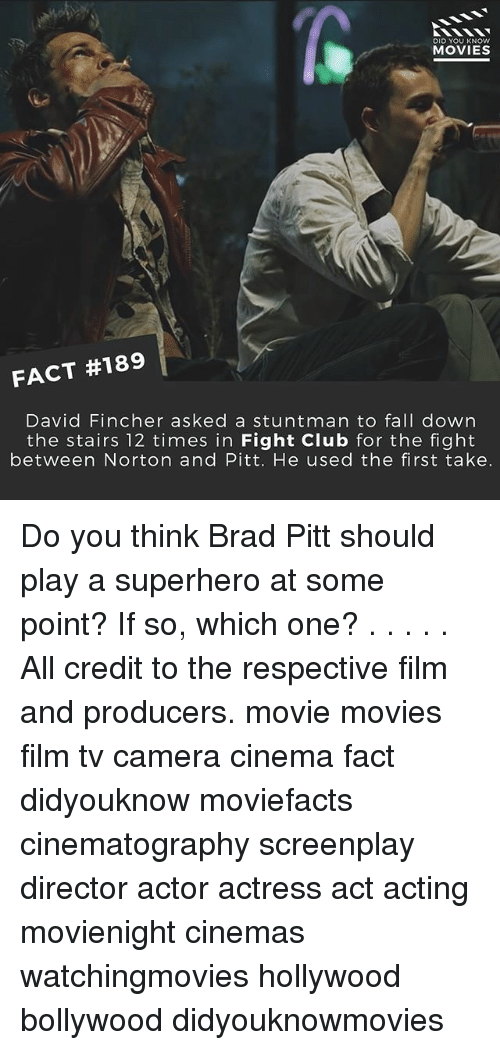 first take: DID YOU KNOW  MOVIES  FACT #189  David Fincher asked a stuntman to fall down  the stairs 12 times in Fight Club for the fight  between Norton and Pitt. He used the first take. Do you think Brad Pitt should play a superhero at some point? If so, which one? . . . . . All credit to the respective film and producers. movie movies film tv camera cinema fact didyouknow moviefacts cinematography screenplay director actor actress act acting movienight cinemas watchingmovies hollywood bollywood didyouknowmovies