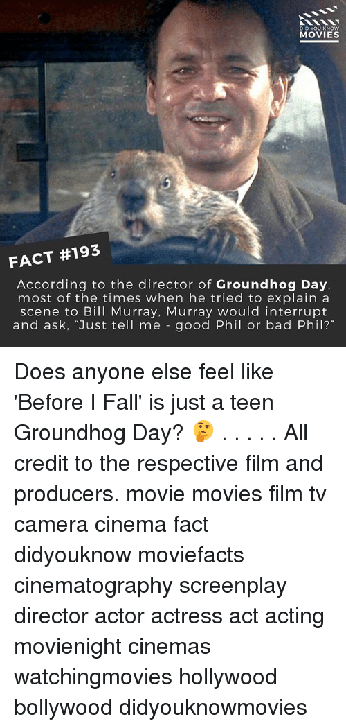 "Bad, Fall, and Memes: DID YOU KNOW  MOVIES  FACT #193  According to the director of Groundhog Day,  most of the times when he tried to explain a  scene to Bill Murray, Murray would interrupt  and ask, ""Just tell me good Phil or bad Phil? Does anyone else feel like 'Before I Fall' is just a teen Groundhog Day? 🤔 . . . . . All credit to the respective film and producers. movie movies film tv camera cinema fact didyouknow moviefacts cinematography screenplay director actor actress act acting movienight cinemas watchingmovies hollywood bollywood didyouknowmovies"