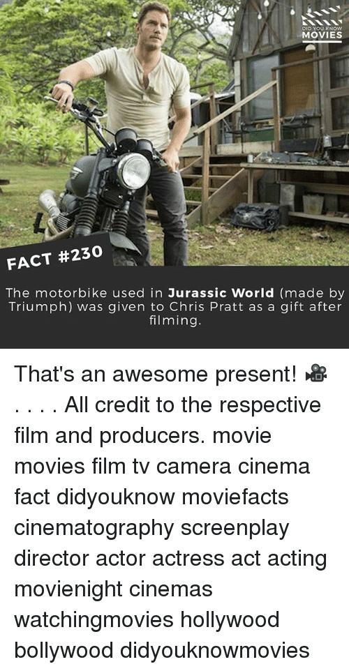 Credit: DID YOU KNOW  MOVIES  FACT #230  The motorbike used in Jurassic World (made by  Triumph) was given to Chris Pratt as a gift after  filming. That's an awesome present! 🎥 . . . . All credit to the respective film and producers. movie movies film tv camera cinema fact didyouknow moviefacts cinematography screenplay director actor actress act acting movienight cinemas watchingmovies hollywood bollywood didyouknowmovies