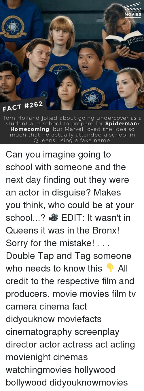 using: DID YOU KNOW  MOVIES  FACT #262  Tom Holland joked about going undercover as a  student at a school to prepare for  Spiderman  Homecoming  but Marvel loved the idea so  much that he actually attended a school in  Queens using a fake name. Can you imagine going to school with someone and the next day finding out they were an actor in disguise? Makes you think, who could be at your school...? 🎥 EDIT: It wasn't in Queens it was in the Bronx! Sorry for the mistake! . . . Double Tap and Tag someone who needs to know this 👇 All credit to the respective film and producers. movie movies film tv camera cinema fact didyouknow moviefacts cinematography screenplay director actor actress act acting movienight cinemas watchingmovies hollywood bollywood didyouknowmovies