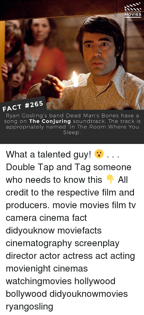 """Bones, Memes, and Movies: DID YOU KNOW  MOVIES  FACT #265  Ryan Gosling's band Dead Man's Bones have a  song on The Conjuring soundtrack. The track is  appropriately named """"In The Room Where You  Sleep What a talented guy! 😮 . . . Double Tap and Tag someone who needs to know this 👇 All credit to the respective film and producers. movie movies film tv camera cinema fact didyouknow moviefacts cinematography screenplay director actor actress act acting movienight cinemas watchingmovies hollywood bollywood didyouknowmovies ryangosling"""