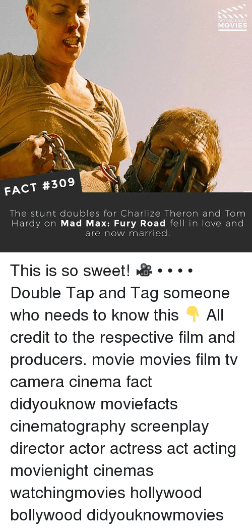 Love, Memes, and Movies: DID yOU KNOW  MOVIES  FACT #309  The stunt doubles for Charlize Theron and Tom  Hardy on Mad Max: Fury Road fell in love and  are now married This is so sweet! 🎥 • • • • Double Tap and Tag someone who needs to know this 👇 All credit to the respective film and producers. movie movies film tv camera cinema fact didyouknow moviefacts cinematography screenplay director actor actress act acting movienight cinemas watchingmovies hollywood bollywood didyouknowmovies