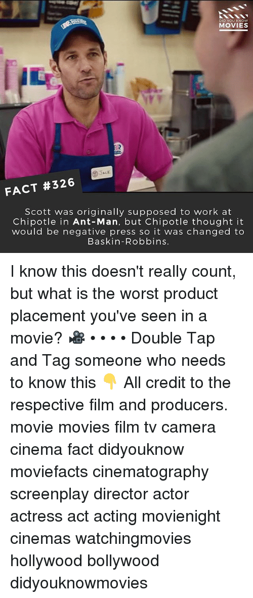 Chipotle, Memes, and Movies: DID YOU KNOW  MOVIES  FACT #326  Scott was originally supposed to work at  Chipotle in Ant-Man, but Chipotle thought it  would be negative press so it was changed to  Baskin-Robbins I know this doesn't really count, but what is the worst product placement you've seen in a movie? 🎥 • • • • Double Tap and Tag someone who needs to know this 👇 All credit to the respective film and producers. movie movies film tv camera cinema fact didyouknow moviefacts cinematography screenplay director actor actress act acting movienight cinemas watchingmovies hollywood bollywood didyouknowmovies