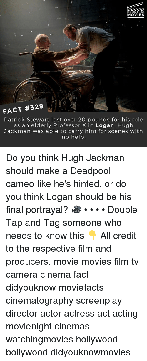 Memes, Movies, and Hugh Jackman: DID YOU KNOW  MOVIES  FACT #329  Patrick Stewart lost over 20 pounds for his role  as an elderly Professor X in Logan. Hugh  Jackman was able to carry him for scenes with  no help. Do you think Hugh Jackman should make a Deadpool cameo like he's hinted, or do you think Logan should be his final portrayal? 🎥 • • • • Double Tap and Tag someone who needs to know this 👇 All credit to the respective film and producers. movie movies film tv camera cinema fact didyouknow moviefacts cinematography screenplay director actor actress act acting movienight cinemas watchingmovies hollywood bollywood didyouknowmovies