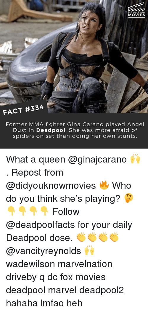 Afraid Of Spiders: DID YOU KNOW  MOVIES  FACT #334  Former MMA fighter Gina Carano played Angel  Dust in Deadpool. She was more afraid of  spiders on set than doing her own stunts What a queen @ginajcarano 🙌 . Repost from @didyouknowmovies 🔥 Who do you think she's playing? 🤔 👇👇👇👇 Follow @deadpoolfacts for your daily Deadpool dose. 👏👏👏👏 @vancityreynolds 🙌 wadewilson marvelnation driveby q dc fox movies deadpool marvel deadpool2 hahaha lmfao heh