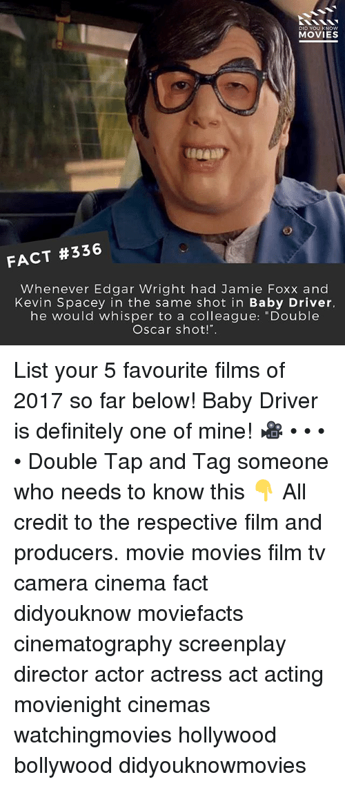 """Definitely, Jamie Foxx, and Memes: DID YOU KNOw  MOVIES  FACT #336  Whenever Edgar Wright had Jamie Foxx and  Kevin Spacey in the same shot in Baby Driver,  he would whisper to a colleague: """"Double  Oscar shot!"""". List your 5 favourite films of 2017 so far below! Baby Driver is definitely one of mine! 🎥 • • • • Double Tap and Tag someone who needs to know this 👇 All credit to the respective film and producers. movie movies film tv camera cinema fact didyouknow moviefacts cinematography screenplay director actor actress act acting movienight cinemas watchingmovies hollywood bollywood didyouknowmovies"""