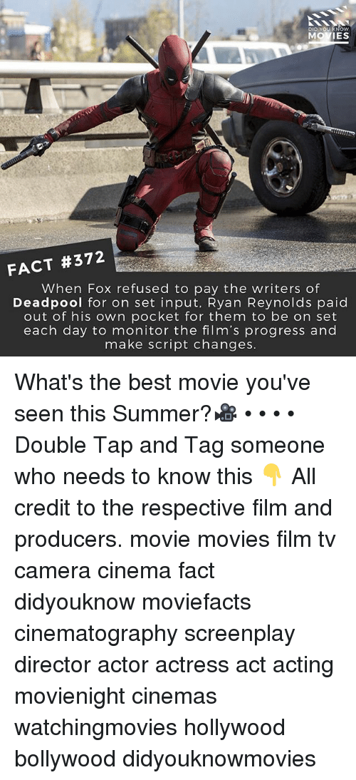 Memes, Movies, and Deadpool: DID YOU KNOW  MOVIES  FACT #372  When Fox refused to pay the writers of  Deadpool for on set input, Ryan Reynolds paid  out of his own pocket for them to be on set  each day to monitor the film's progress and  make script changes What's the best movie you've seen this Summer?🎥 • • • • Double Tap and Tag someone who needs to know this 👇 All credit to the respective film and producers. movie movies film tv camera cinema fact didyouknow moviefacts cinematography screenplay director actor actress act acting movienight cinemas watchingmovies hollywood bollywood didyouknowmovies