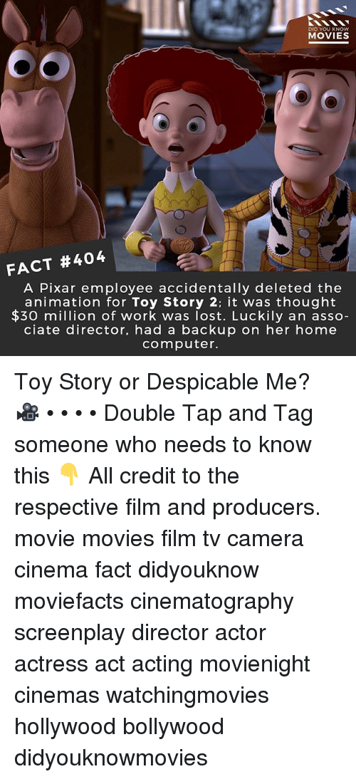 Despicable Me: DID YOU KNOW  MOVIES  FACT #404  A Pixar employee accidentally deleted the  animation for Toy Story 2: it was thought  $30 mion of work was lost. Luckily an asso  ciate director, had a backup on her home  computer. Toy Story or Despicable Me? 🎥 • • • • Double Tap and Tag someone who needs to know this 👇 All credit to the respective film and producers. movie movies film tv camera cinema fact didyouknow moviefacts cinematography screenplay director actor actress act acting movienight cinemas watchingmovies hollywood bollywood didyouknowmovies