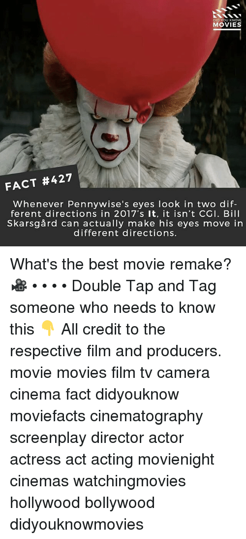 Memes, Movies, and Best: DID YOU KNOW  MOVIES  FACT #427  Whenever Pennywise's eyes look in two dif-  ferent directions in 2017's It, it isn't CGI. Bill  Skarsgård can actually make his eyes move in  different directions What's the best movie remake? 🎥 • • • • Double Tap and Tag someone who needs to know this 👇 All credit to the respective film and producers. movie movies film tv camera cinema fact didyouknow moviefacts cinematography screenplay director actor actress act acting movienight cinemas watchingmovies hollywood bollywood didyouknowmovies