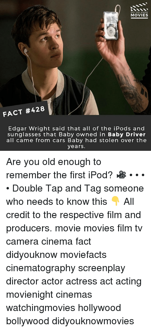 Cars, Memes, and Movies: DID YOU KNOW  MOVIES  FACT #428  Edgar Wright said that all of the iPods and  sunglasses that Baby owned in Baby Driver  all came from cars Baby had stolen over the  years Are you old enough to remember the first iPod? 🎥 • • • • Double Tap and Tag someone who needs to know this 👇 All credit to the respective film and producers. movie movies film tv camera cinema fact didyouknow moviefacts cinematography screenplay director actor actress act acting movienight cinemas watchingmovies hollywood bollywood didyouknowmovies