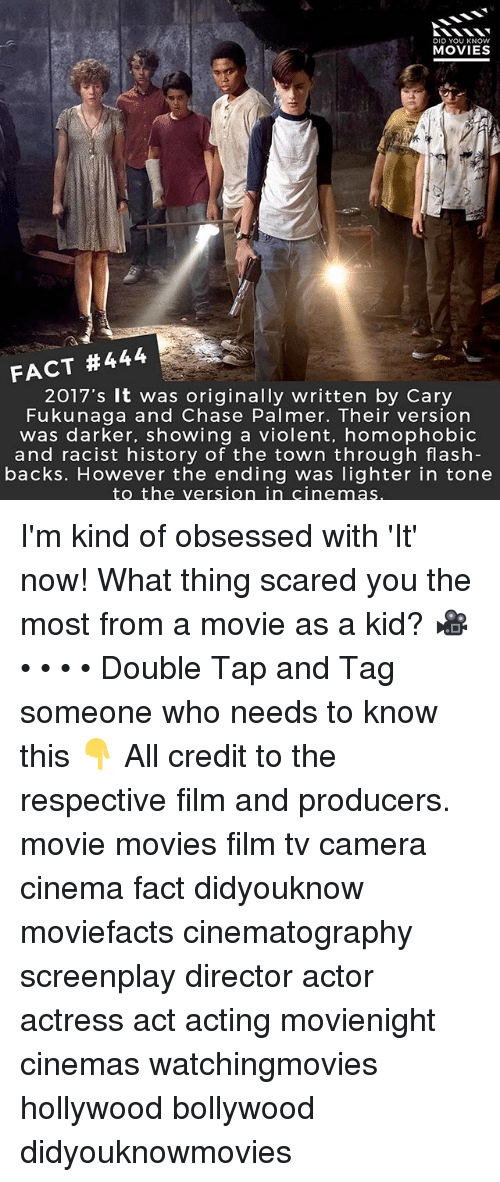 Memes, Movies, and Camera: DID YOU KNOW  MOVIES  FACT #444  2017's It was originally written by Cary  Fukunaga and Chase Palmer. Their version  was darker, showing a violent, homophobic  and racist history of the town through flash  backs. However the ending was lighter in tone  to the version in cinemas I'm kind of obsessed with 'It' now! What thing scared you the most from a movie as a kid? 🎥 • • • • Double Tap and Tag someone who needs to know this 👇 All credit to the respective film and producers. movie movies film tv camera cinema fact didyouknow moviefacts cinematography screenplay director actor actress act acting movienight cinemas watchingmovies hollywood bollywood didyouknowmovies