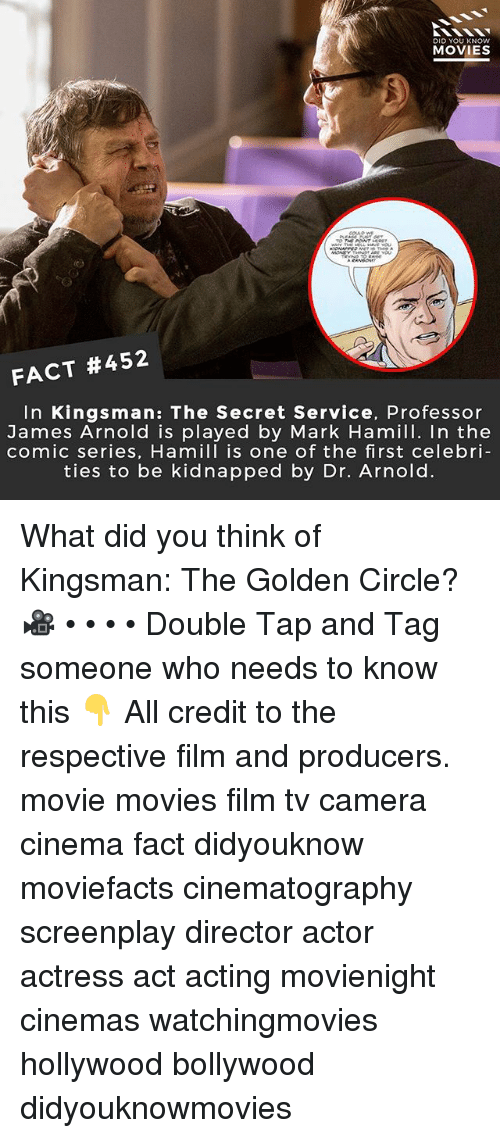 Mark Hamill, Memes, and Movies: DID YOU KNOw  MOVIES  FACT #452  In Kingsman: The Secret Service, Professor  James Arnold is played by Mark Hamill. In the  comic series, Hamill is one of the first celebri  ties to be kidnapped by Dr. Arnold. What did you think of Kingsman: The Golden Circle? 🎥 • • • • Double Tap and Tag someone who needs to know this 👇 All credit to the respective film and producers. movie movies film tv camera cinema fact didyouknow moviefacts cinematography screenplay director actor actress act acting movienight cinemas watchingmovies hollywood bollywood didyouknowmovies