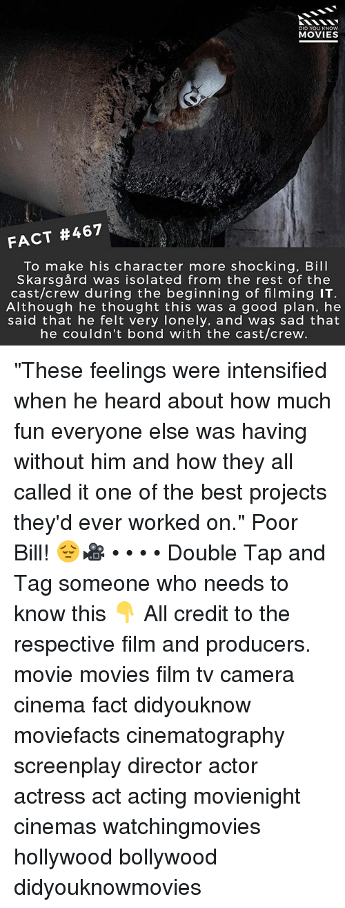 "Memes, Movies, and Best: DID YOU KNOw  MOVIES  FACT #467  To make his character more shocking. Bill  Skarsgård was isolated from the rest of the  cast/crew during the beginning of filming IT  Although he thought this was a good plan, he  said that he felt very lonely, and was sad that  he couldn't bond with the cast/crew ""These feelings were intensified when he heard about how much fun everyone else was having without him and how they all called it one of the best projects they'd ever worked on."" Poor Bill! 😔🎥 • • • • Double Tap and Tag someone who needs to know this 👇 All credit to the respective film and producers. movie movies film tv camera cinema fact didyouknow moviefacts cinematography screenplay director actor actress act acting movienight cinemas watchingmovies hollywood bollywood didyouknowmovies"