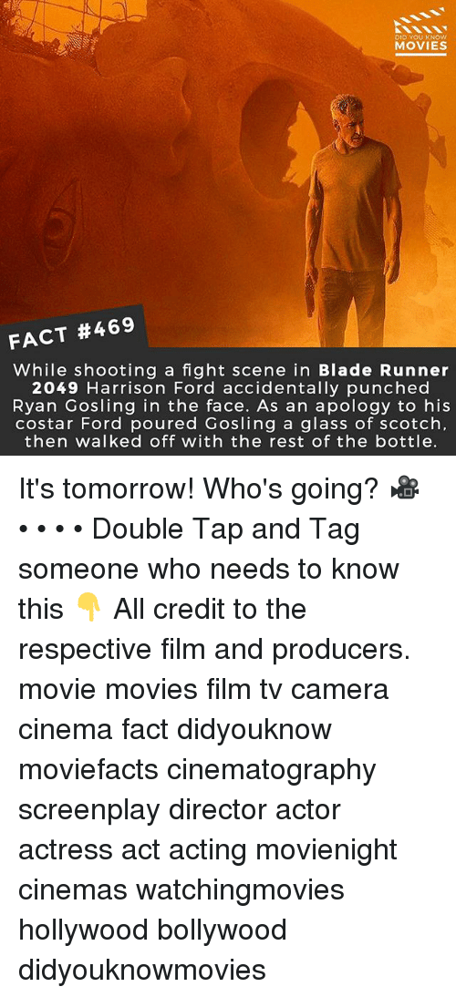 Blade, Harrison Ford, and Memes: DID YOU KNOw  MOVIES  FACT #469  While shooting a fight scene in Blade Runner  2049 Harrison Ford accidentally punched  Ryan Gosling in the face. As an apology to his  costar Ford poured Gosling a glass of scotch  then walked off with the rest of the bottle. It's tomorrow! Who's going? 🎥 • • • • Double Tap and Tag someone who needs to know this 👇 All credit to the respective film and producers. movie movies film tv camera cinema fact didyouknow moviefacts cinematography screenplay director actor actress act acting movienight cinemas watchingmovies hollywood bollywood didyouknowmovies