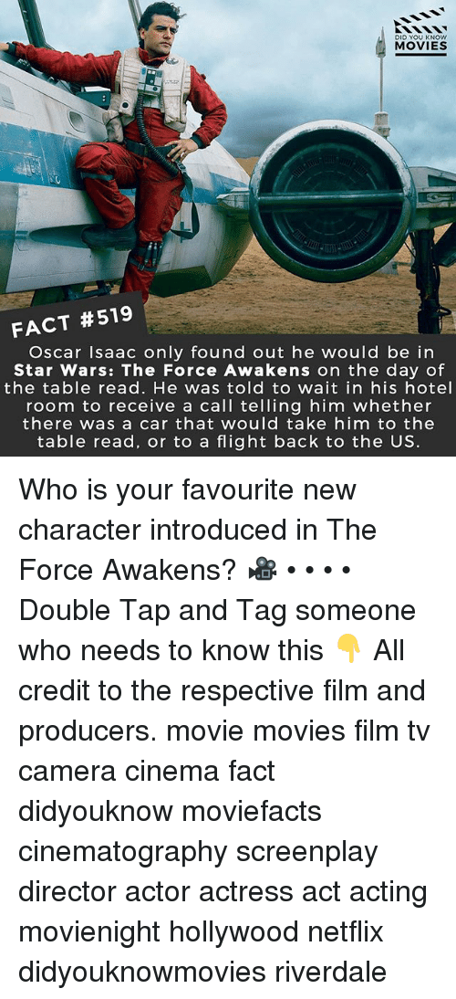 Star Wars: The Force Awakens: DID YOU KNOw  MOVIES  FACT #519  Oscar Isaac only found out he would be in  Star Wars: The Force Awakens on the day of  the table read. He was told to wait in his hotel  room to receive a call telling him whether  there was a car that would take him to the  table read, or to a flight back to the US. Who is your favourite new character introduced in The Force Awakens? 🎥 • • • • Double Tap and Tag someone who needs to know this 👇 All credit to the respective film and producers. movie movies film tv camera cinema fact didyouknow moviefacts cinematography screenplay director actor actress act acting movienight hollywood netflix didyouknowmovies riverdale