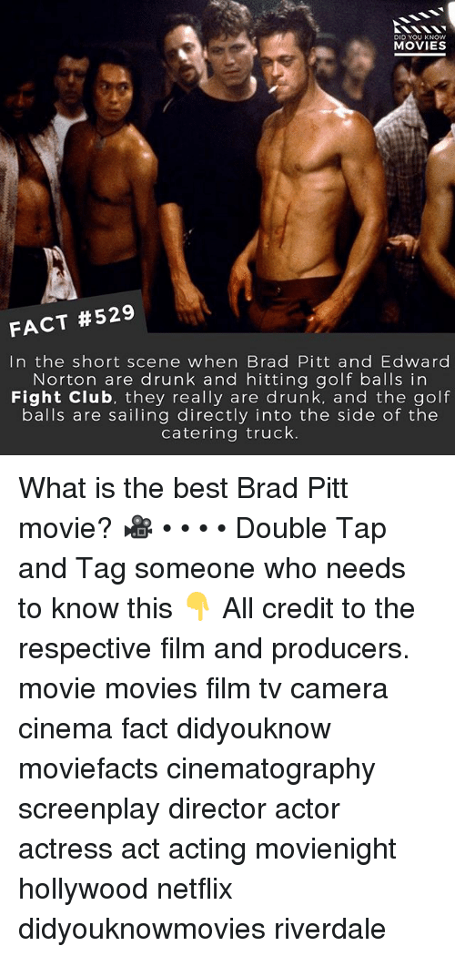 Brad Pitt, Drunk, and Memes: DID YOU KNOw  MOVIES  FACT #529  In the short scene when Brad Pitt and Edward  Norton are drunk and hitting golf balls in  Fight Clu b, they really are drunk, and the golf  balls are sailing directly into the side of the  catering truck. What is the best Brad Pitt movie? 🎥 • • • • Double Tap and Tag someone who needs to know this 👇 All credit to the respective film and producers. movie movies film tv camera cinema fact didyouknow moviefacts cinematography screenplay director actor actress act acting movienight hollywood netflix didyouknowmovies riverdale
