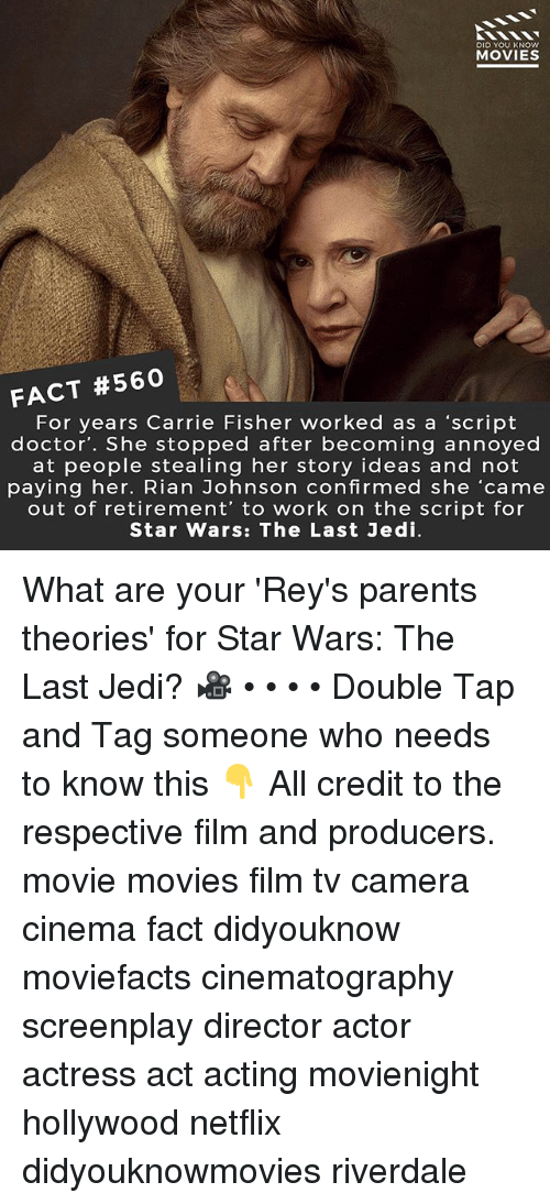 Carrie Fisher, Doctor, and Jedi: DID YOU KNOw  MOVIES  FACT #560  For years Carrie Fisher worked as a 'script  doctor'. She stopped after becoming annoyed  at people stealing her story ideas and not  paying her. Rian Johnson confirmed she 'came  out of retirement' to work on the script for  Star Wars: The Last Jedi What are your 'Rey's parents theories' for Star Wars: The Last Jedi? 🎥 • • • • Double Tap and Tag someone who needs to know this 👇 All credit to the respective film and producers. movie movies film tv camera cinema fact didyouknow moviefacts cinematography screenplay director actor actress act acting movienight hollywood netflix didyouknowmovies riverdale