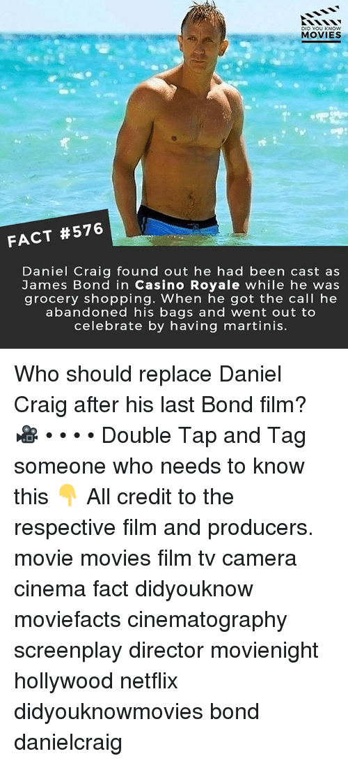Daniel Craig: DID YOU KNOw  MOVIES  FACT #576  Daniel Craig found out he had been cast as  James Bond in Casino Royale while he was  grocery shopping. When he got the call he  abandoned his bags and went out to  celebrate by having martinis. Who should replace Daniel Craig after his last Bond film? 🎥 • • • • Double Tap and Tag someone who needs to know this 👇 All credit to the respective film and producers. movie movies film tv camera cinema fact didyouknow moviefacts cinematography screenplay director movienight hollywood netflix didyouknowmovies bond danielcraig