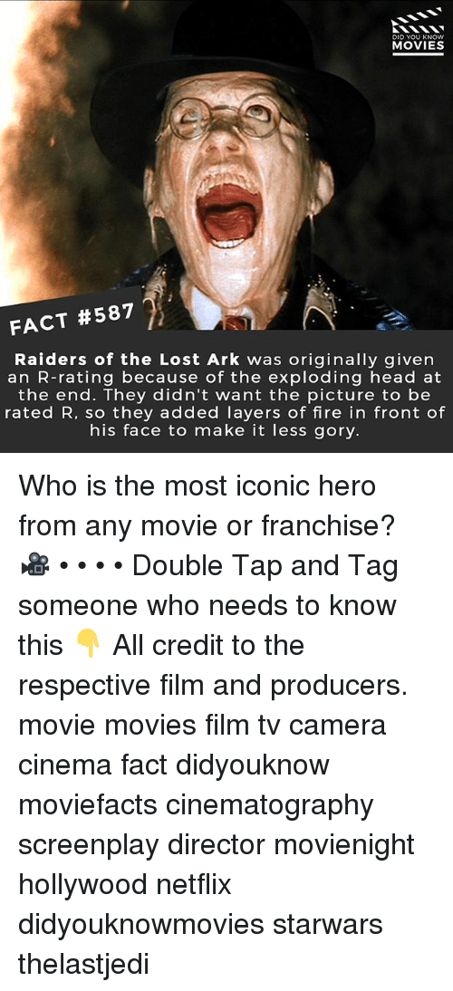 Fire, Head, and Memes: DID YOU KNOW  MOVIES  FACT #587  Raiders of the Lost Ark was originally given  an R-rating because of the exploding head at  the end. They didn't want the picture to be  rated R, so they added layers of fire in front of  his face to make it less gory. Who is the most iconic hero from any movie or franchise? 🎥 • • • • Double Tap and Tag someone who needs to know this 👇 All credit to the respective film and producers. movie movies film tv camera cinema fact didyouknow moviefacts cinematography screenplay director movienight hollywood netflix didyouknowmovies starwars thelastjedi
