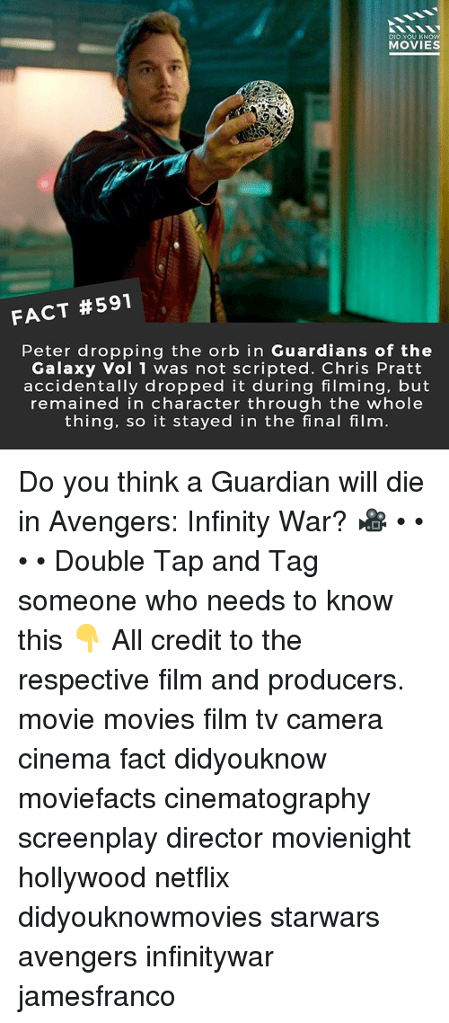Chris Pratt, Memes, and Movies: DID YOU KNOw  MOVIES  FACT #591  Peter dropping the orb in Guardians of the  Galaxy Vol 1 was not scripted. Chris Pratt  accidentally dropped it during filming, but  remained in character through the whole  thing, so it stayed in the final film Do you think a Guardian will die in Avengers: Infinity War? 🎥 • • • • Double Tap and Tag someone who needs to know this 👇 All credit to the respective film and producers. movie movies film tv camera cinema fact didyouknow moviefacts cinematography screenplay director movienight hollywood netflix didyouknowmovies starwars avengers infinitywar jamesfranco