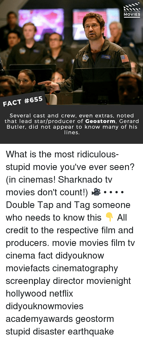 Memes, Movies, and Netflix: DID YOU KNOw  MOVIES  FACT #655  Several cast and crew, even extras, noted  that lead star/producer of Geostorm, Gerard  Butler, did not appear to know many of his  lines. What is the most ridiculous-stupid movie you've ever seen? (in cinemas! Sharknado tv movies don't count!) 🎥 • • • • Double Tap and Tag someone who needs to know this 👇 All credit to the respective film and producers. movie movies film tv cinema fact didyouknow moviefacts cinematography screenplay director movienight hollywood netflix didyouknowmovies academyawards geostorm stupid disaster earthquake