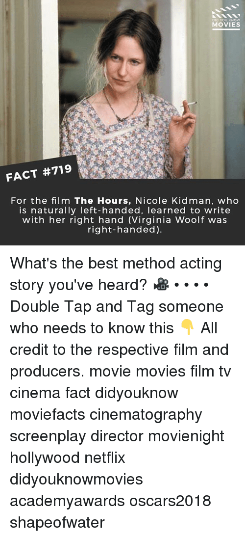 Memes, Movies, and Netflix: DID YOU KNOW  MOVIES  FACT #719  For the film The Hours, Nicole Kidman, who  is naturally left-handed, learned to write  with her right hand (Virginia Woolf was  right-handed). What's the best method acting story you've heard? 🎥 • • • • Double Tap and Tag someone who needs to know this 👇 All credit to the respective film and producers. movie movies film tv cinema fact didyouknow moviefacts cinematography screenplay director movienight hollywood netflix didyouknowmovies academyawards oscars2018 shapeofwater