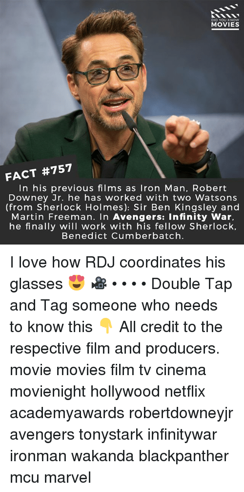 Iron Man, Love, and Martin: DID YOU KNOW  MOVIES  FACT #757  In his previous films as Iron Man, Robert  Downey Jr. he has worked with two Watsons  (from Sherlock Holmes): Sir Ben Kingsley and  Martin Freeman. In Avengers: Infinity War,  he finally will work with his fellow Sherlock.  Benedict Cumberbatch. I love how RDJ coordinates his glasses 😍 🎥 • • • • Double Tap and Tag someone who needs to know this 👇 All credit to the respective film and producers. movie movies film tv cinema movienight hollywood netflix academyawards robertdowneyjr avengers tonystark infinitywar ironman wakanda blackpanther mcu marvel