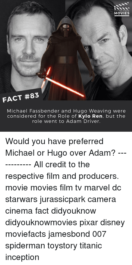 Adam Driver: DID YOU KNOW  MOVIES  FACT #83  Michael Fass bender and Hugo Weaving were  considered for the Role of  Kylo Ren, but the  role went to Adam Driver. Would you have preferred Michael or Hugo over Adam? ------------ All credit to the respective film and producers. movie movies film tv marvel dc starwars jurassicpark camera cinema fact didyouknow didyouknowmovies pixar disney moviefacts jamesbond 007 spiderman toystory titanic inception