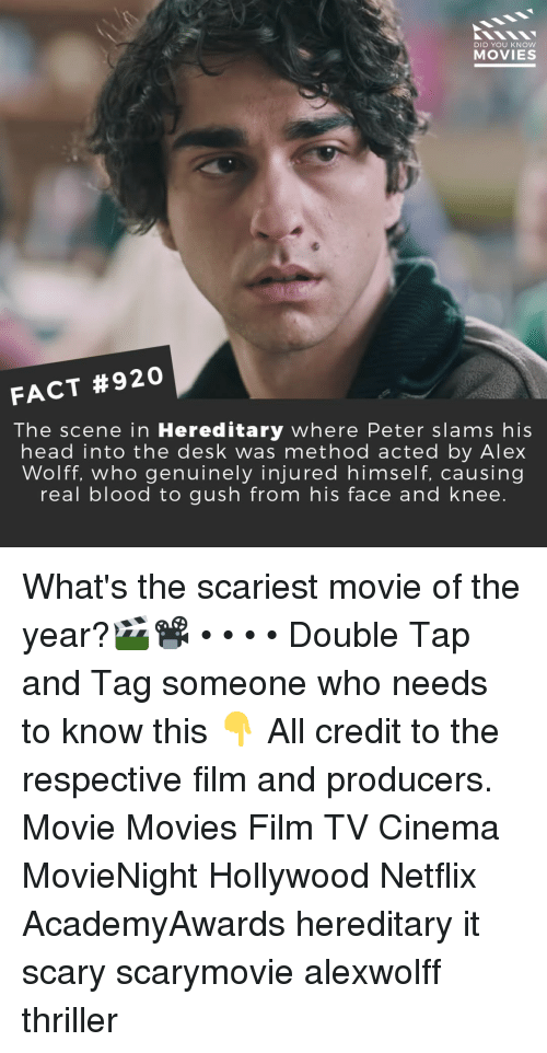 Head, Memes, and Movies: DID YOU KNOW  MOVIES  FACT #920  The scene in Hereditary where Peter slams his  head into the desk was method acted by Alex  Wolff, who genuinely injured himself, causing  real blood to gush from his face and knee. What's the scariest movie of the year?🎬📽️ • • • • Double Tap and Tag someone who needs to know this 👇 All credit to the respective film and producers. Movie Movies Film TV Cinema MovieNight Hollywood Netflix AcademyAwards hereditary it scary scarymovie alexwolff thriller
