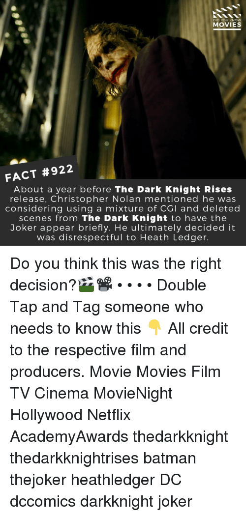 ledger: DID YOU KNOW  MOVIES  FACT #922  About a year before The Dark Knight Rises  release, Christopher Nolan mentioned he was  considering using a mixture of CGI and deleted  scenes from The Dark Knight to have the  Joker appear briefly. He ultimately decided it  was disrespectful to Heath Ledger Do you think this was the right decision?🎬📽️ • • • • Double Tap and Tag someone who needs to know this 👇 All credit to the respective film and producers. Movie Movies Film TV Cinema MovieNight Hollywood Netflix AcademyAwards thedarkknight thedarkknightrises batman thejoker heathledger DC dccomics darkknight joker