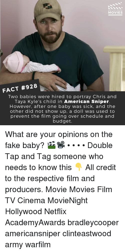 Fake, Memes, and Movies: DID YOU KNOW  MOVIES  FACT #928  Two babies were hired to portray Chris and  Taya Kyle's child in American Sniper  However, after one baby was sick, and the  other did not show up, a doll was used to  prevent the film going over schedule and  budget. What are your opinions on the fake baby? 🎬📽️ • • • • Double Tap and Tag someone who needs to know this 👇 All credit to the respective film and producers. Movie Movies Film TV Cinema MovieNight Hollywood Netflix AcademyAwards bradleycooper americansniper clinteastwood army warfilm