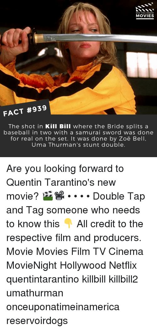 Baseball, Memes, and Movies: DID YOU KNOW  MOVIES  FACT #939  The shot in Kill Bill where the Bride splits a  baseball in two with a samurai sword was done  for real on the set. It was done by Zoë Bell  Uma Thurman's stunt double Are you looking forward to Quentin Tarantino's new movie? 🎬📽️ • • • • Double Tap and Tag someone who needs to know this 👇 All credit to the respective film and producers. Movie Movies Film TV Cinema MovieNight Hollywood Netflix quentintarantino killbill killbill2 umathurman onceuponatimeinamerica reservoirdogs