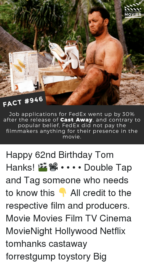 Cast Away: DID YOU KNOW  MOVIES  FACT #946  Job applications for FedEx went up by 30%  after the release of Cast Away, and contrary to  popular belief, FedEx did not pay the  filmmakers anything for their presence in the  movie Happy 62nd Birthday Tom Hanks! 🎬📽️ • • • • Double Tap and Tag someone who needs to know this 👇 All credit to the respective film and producers. Movie Movies Film TV Cinema MovieNight Hollywood Netflix tomhanks castaway forrestgump toystory Big