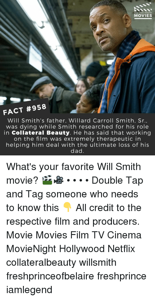 carroll: DID YOU KNow  MOVIES  FACT #958  Will Smith's father, Willard Carroll Smith, Sr  was dying while Smith researched for his role  in Collateral Beauty. He has said that working  on the film was extremely therapeutic in  helping him deal with the ultimate loss of his  dad What's your favorite Will Smith movie? 🎬🎥 • • • • Double Tap and Tag someone who needs to know this 👇 All credit to the respective film and producers. Movie Movies Film TV Cinema MovieNight Hollywood Netflix collateralbeauty willsmith freshprinceofbelaire freshprince iamlegend