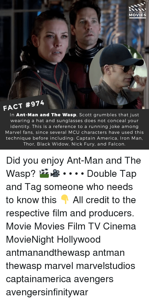 the wasp: DID YOU KNOW  MOVIES  FACT #974  In Ant-Man and The Wasp, Scott grumbles that just  wearing a hat and sunglasses does not conceal your  identity. This is a reference to a running joke among  Marvel fans, since several MCU characters have used this  technique before including: Captain America, Iron Man,  Thor, Black Widow, Nick Fury, and Falcon. Did you enjoy Ant-Man and The Wasp? 🎬🎥 • • • • Double Tap and Tag someone who needs to know this 👇 All credit to the respective film and producers. Movie Movies Film TV Cinema MovieNight Hollywood antmanandthewasp antman thewasp marvel marvelstudios captainamerica avengers avengersinfinitywar