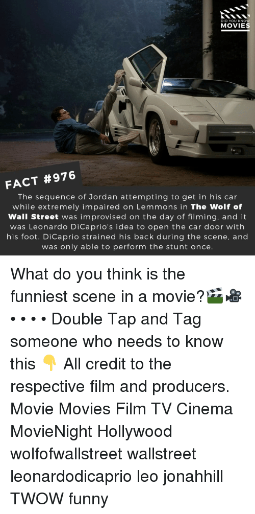 Funny, Memes, and Movies: DID YOU KNOW  MOVIES  FACT #976  The sequence of Jordan attempting to get in his car  while extremely impaired on Lemmons in The Wolf of  Wall Street was improvised on the day of filming, and it  was Leonardo DiCaprio's idea to open the car door with  his foot. DiCaprio strained his back during the scene, and  was only able to perform the stunt once What do you think is the funniest scene in a movie?🎬🎥 • • • • Double Tap and Tag someone who needs to know this 👇 All credit to the respective film and producers. Movie Movies Film TV Cinema MovieNight Hollywood wolfofwallstreet wallstreet leonardodicaprio leo jonahhill TWOW funny
