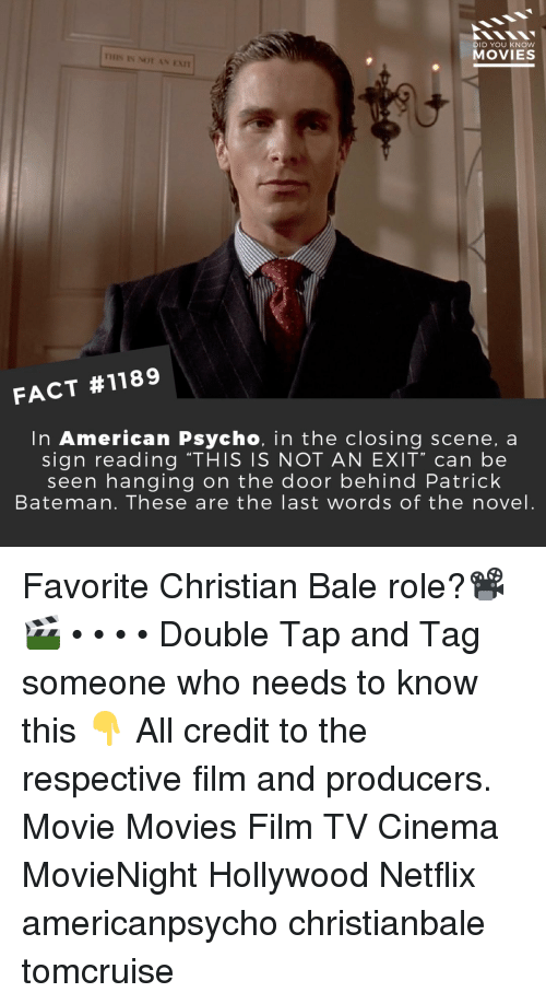 """Christian Bale: DID YOU KNOW  MOVIES  IHIS IS NOT AN EAn  FACT #1189  In American Psycho, in the closing scene, a  sign reading """"THIS IS NOT AN EXIT"""" can be  seen hanging on the door behind Patrick  Bateman. These are the last words of the novel. Favorite Christian Bale role?📽️🎬 • • • • Double Tap and Tag someone who needs to know this 👇 All credit to the respective film and producers. Movie Movies Film TV Cinema MovieNight Hollywood Netflix americanpsycho christianbale tomcruise"""