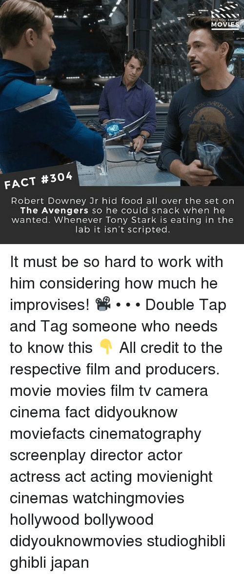 Food, Memes, and Movies: DID YOU KNOW  MOVLES  .  FACT #304  Robert Downey Jr hid food all over the set orn  The Avengers so he could snack when he  wanted. Whenever Tony Stark is eating in the  lab it isn't scripted It must be so hard to work with him considering how much he improvises! 📽 • • • Double Tap and Tag someone who needs to know this 👇 All credit to the respective film and producers. movie movies film tv camera cinema fact didyouknow moviefacts cinematography screenplay director actor actress act acting movienight cinemas watchingmovies hollywood bollywood didyouknowmovies studioghibli ghibli japan