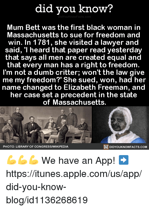 """Dank, 🤖, and App: did you know?  Mum Bett was the first black woman in  Massachusetts to sue for freedom and  win. In 1781, she visited a lawyer and  said, """"I heard that paper read yesterday  that says all men are created equal and  that every man has a right to freedom  I'm not a dumb critter; won't the law give  me my freedom?' She sued, won, had her  name changed to Elizabeth Freeman, and  her case set a precedent in the state  of Massachusetts.  PHOTO: LIBRARY OF CONGRESS/WIKIPEDIA  DIDYOUKNOWFACTS.COM 💪💪💪  We have an App! ➡ https://itunes.apple.com/us/app/did-you-know-blog/id1136268619"""