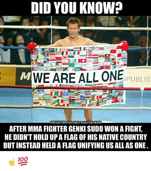 Memes, Mma, and Fight: DID YOU KNOW?  MWE ARE ALL ONE  I  PUBLIS  FB/GETINVOLVEDYOULIVEHERE  AFTER MMA FIGHTER GENKI SUDO WON A FIGHT,  HE DIDN'T HOLD UP A FLAG OF HIS NATIVE COUNTRY  BUT INSTEAD HELD A FLAG UNIFYING US ALL AS ONE ☝️💯
