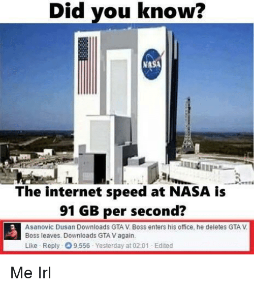 GTA V: Did you know?  NA  The internet speed at NASA is  91 GB per second?  Asanovic Dusan Downloads GTA V. Boss enters his office, he deletes GTA V  Boss leaves. Downloads GTA V again  Like Reply 9,556 Yesterday at 02:01 Edited Me Irl