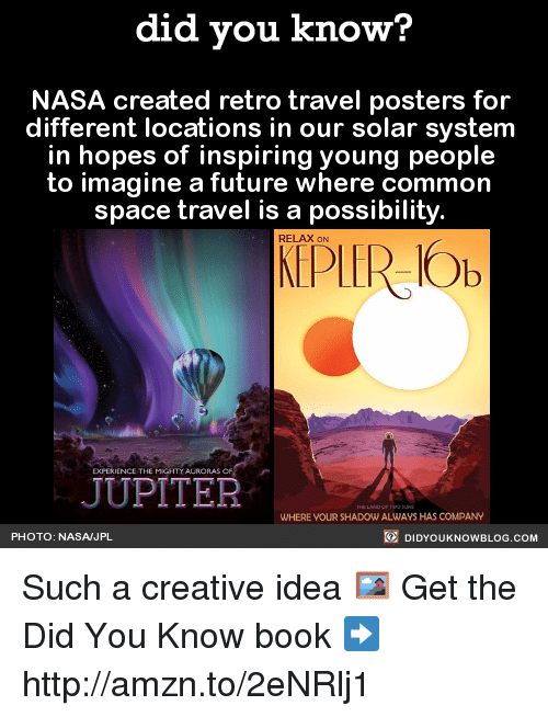 Dank, Nasa, and Blog: did you know?  NASA created retro travel posters for  different locations in our solar system  in hopes of inspiring young people  to imagine a future where common  space travel is a possibility.  RELAX ON  Ob  JUPITER  WHERE YOURSHADOWALWAYS HAS COMPANY  DIDYouK Now BLOG coM  PHOTO: NASA JPL Such a creative idea 🖼  Get the Did You Know book ➡ http://amzn.to/2eNRlj1