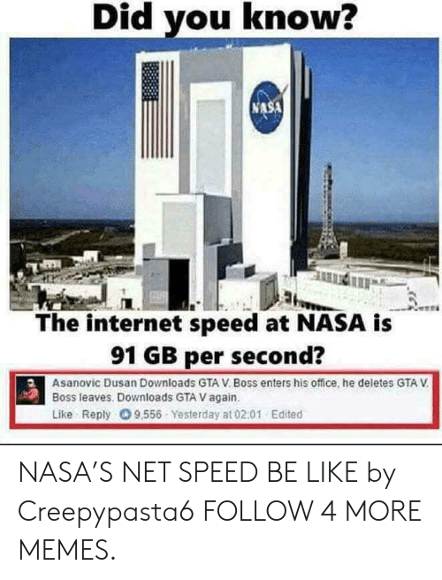 GTA V: Did you know?  NASA  The internet speed at NASA is  91 GB per second?  Asanovic Dusan Downloads GTA V. Boss enters his office, he deletes GTA V  Boss leaves. Downloads GTA V again.  Like Reply 9.556 Yesterday at 02.01 Edited NASA'S NET SPEED BE LIKE by Creepypasta6 FOLLOW 4 MORE MEMES.