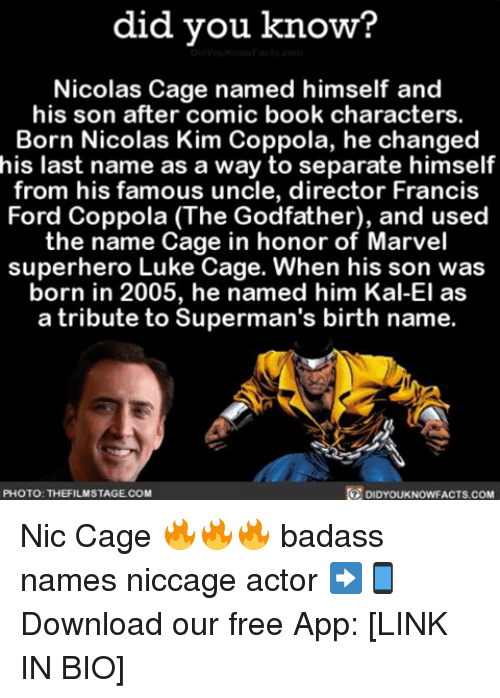 Memes, 🤖, and Luke Cage: did you know?  Nicolas Cage named himself and  his son after comic book characters.  Born Nicolas Kim Coppola, he changed  his last name as a way to separate himself  from his famous uncle, director Francis  Ford Coppola (The Godfather), and used  the name Cage in honor of Marvel  superhero Luke Cage. When his son was  born in 2005, he named him Kal-El as  a tribute to Superman's birth name.  DIDYOUKNowFACTs.coM  PHOTO: THE FILMSTAGECOM Nic Cage 🔥🔥🔥 badass names niccage actor ➡📱Download our free App: [LINK IN BIO]
